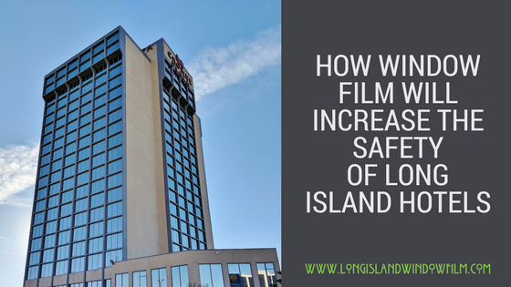 How Window Film Will Increase The Safety Of long island Hotels