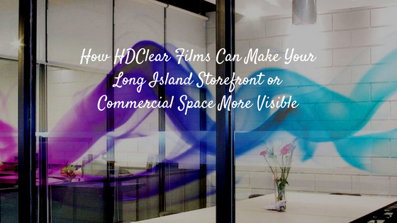 How HDClear Films Can Make Your Long Island Storefront or Commercial Space More Visible
