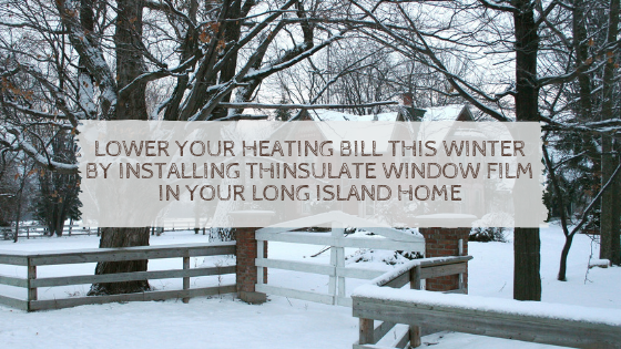 Lower Your Heating Bill This Winter by Installing Thinsulate Window Film in Your Long Island Home